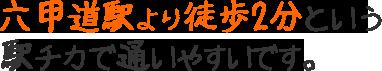 六甲道駅より徒歩3分という駅チカで通いやすいです。